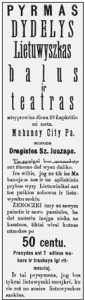 "A sampling of ads that appeared in local Lithuanian newspapers at the end of the 19th century promoting the many Lithuanian businesses in Schuylkill county. Left: ""The First Grand Lithuanian Ball and Theatre. Ladies get in free while gents pay 50 cents."" ""The best tavern for Lithuanians, with good beer and liquor, and Turkish cigars whose smoke is so healthy it will cure your cough."""